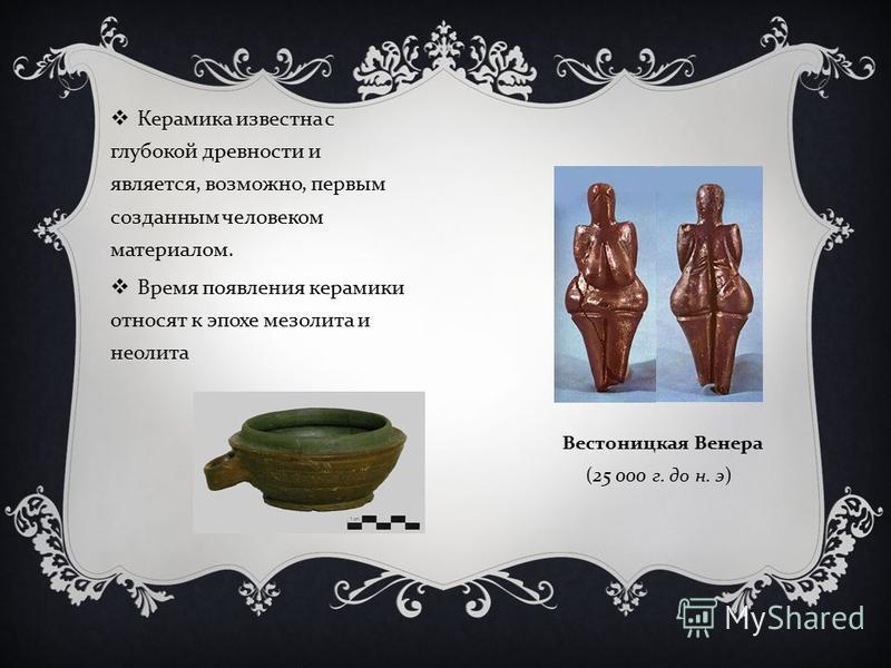 Керамика известна с глубокой древности и является, возможно, первым созданным человеком материалом. Время появления керамики относят к эпохе мезолита и неолита Вестоницкая Венера (25 000 г. до н. э )