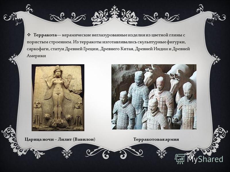 Терракота керамические неглазурованные изделия из цветной глины с пористым строением. Из терракоты изготавливались скульптурные фигурки, саркофаги, статуи Древней Греции, Древнего Китая, Древней Индии и Древней Америки Царица ночи – Лилит ( Вавилон )