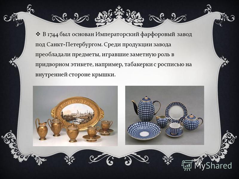 В 1744 был основан Императорский фарфоровый завод под Санкт - Петербургом. Среди продукции завода преобладали предметы, игравшие заметную роль в придворном этикете, например, табакерки с росписью на внутренней стороне крышки.