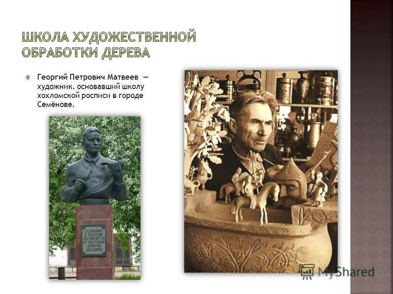 Георгий Петрович Матвеев художник, основавший школу хохломской росписи в городе Семёнове.