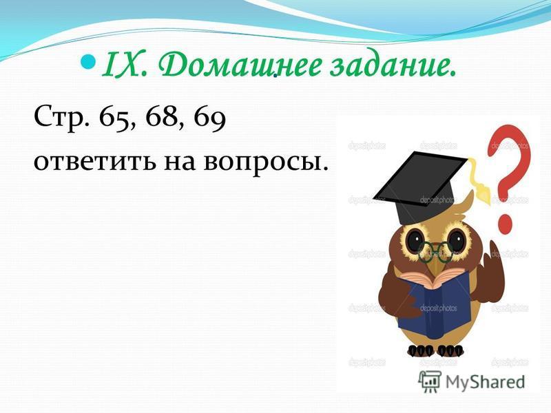 . IX. Домашнее задание. Стр. 65, 68, 69 ответить на вопросы.