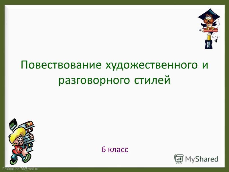 FokinaLida.75@mail.ru Повествование художественного и разговорного стилей 6 класс