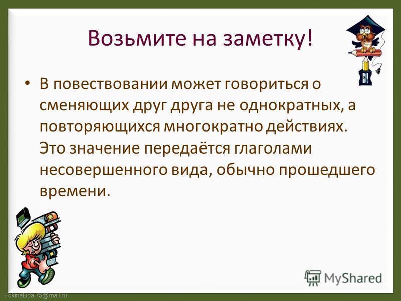 FokinaLida.75@mail.ru Возьмите на заметку! В повествовании может говориться о сменяющих друг друга не однократных, а повторяющихся многократно действиях. Это значение передаётся глаголами несовершенного вида, обычно прошедшего времени.