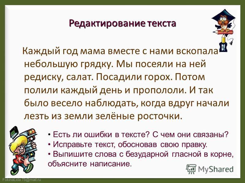 FokinaLida.75@mail.ru Редактирование текста Каждый год мама вместе с нами вскопала небольшую грядку. Мы посеяли на ней редиску, салат. Посадили горох. Потом полили каждый день и пропололи. И так было весело наблюдать, когда вдруг начали лезть из земл