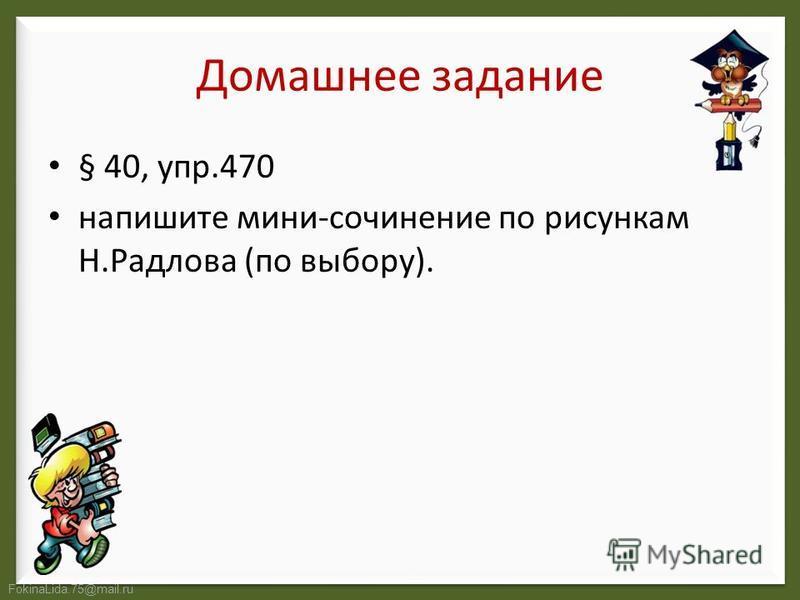 FokinaLida.75@mail.ru Домашнее задание § 40, упр.470 напишите мини-сочинение по рисункам Н.Радлова (по выбору).