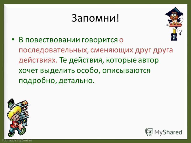 FokinaLida.75@mail.ru Запомни! В повествовании говорится о последовательных, сменяющих друг друга действиях. Те действия, которые автор хочет выделить особо, описываются подробно, детально.
