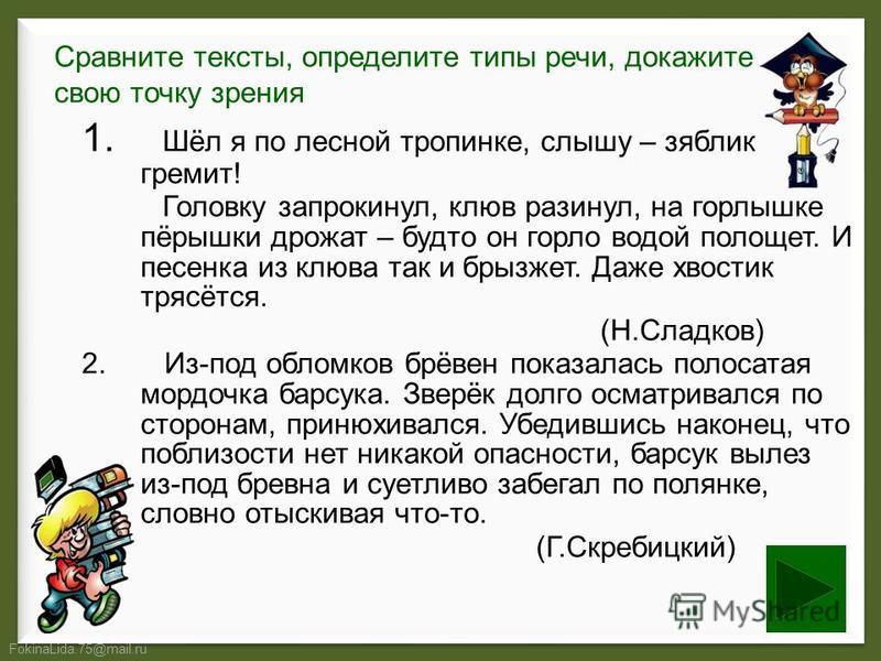 FokinaLida.75@mail.ru Сравните тексты, определите типы речи, докажите свою точку зрения 1. Шёл я по лесной тропинке, слышу – зяблик гремит! Головку запрокинул, клюв разинул, на горлышке пёрышки дрожат – будто он горло водой полощет. И песенка из клюв