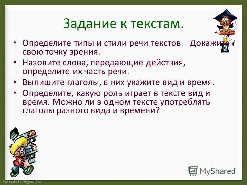 FokinaLida.75@mail.ru Задание к текстам. Определите типы и стили речи текстов. Докажите свою точку зрения. Назовите слова, передающие действия, определите их часть речи. Выпишите глаголы, в них укажите вид и время. Определите, какую роль играет в тек