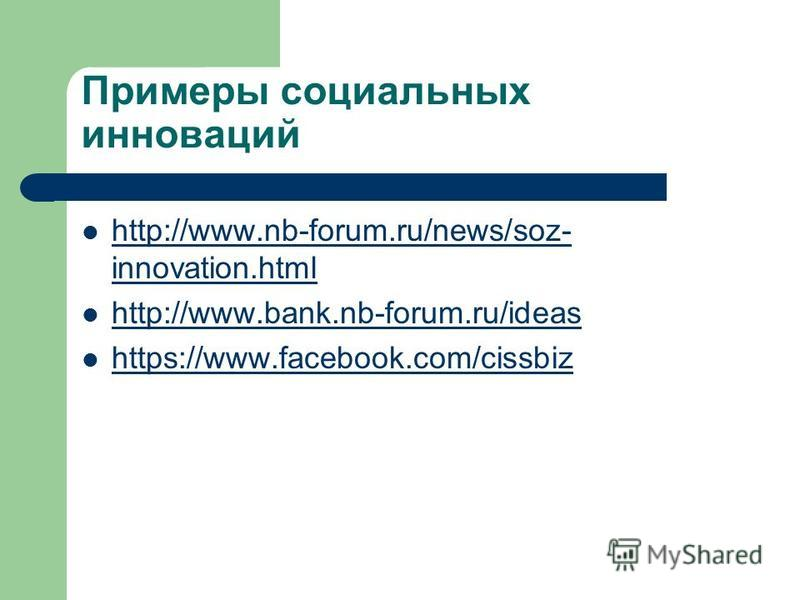 Примеры социальных инноваций http://www.nb-forum.ru/news/soz- innovation.html http://www.nb-forum.ru/news/soz- innovation.html http://www.bank.nb-forum.ru/ideas https://www.facebook.com/cissbiz