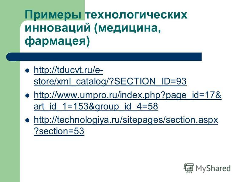Примеры технологических инноваций (медицина, фармацея) http://tducvt.ru/e- store/xml_catalog/?SECTION_ID=93 http://tducvt.ru/e- store/xml_catalog/?SECTION_ID=93 http://www.umpro.ru/index.php?page_id=17& art_id_1=153&group_id_4=58 http://www.umpro.ru/