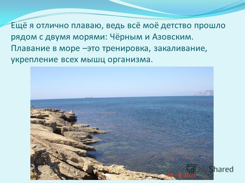 Ещё я отлично плаваю, ведь всё моё детство прошло рядом с двумя морями : Чёрным и Азовским. Плавание в море – это тренировка, закаливание, укрепление всех мышц организма.