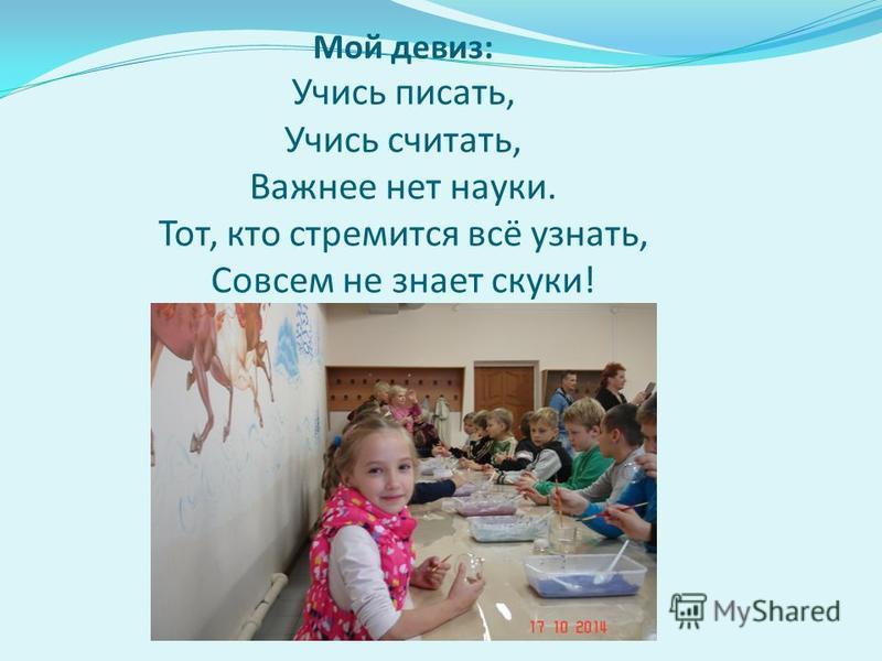 Мой девиз : Учись писать, Учись считать, Важнее нет науки. Тот, кто стремится всё узнать, Совсем не знает скуки !