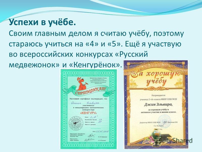 Успехи в учёбе. Своим главным делом я считаю учёбу, поэтому стараюсь учиться на «4» и «5». Ещё я участвую во всероссийских конкурсах « Русский медвежонок » и « Кенгурёнок ».