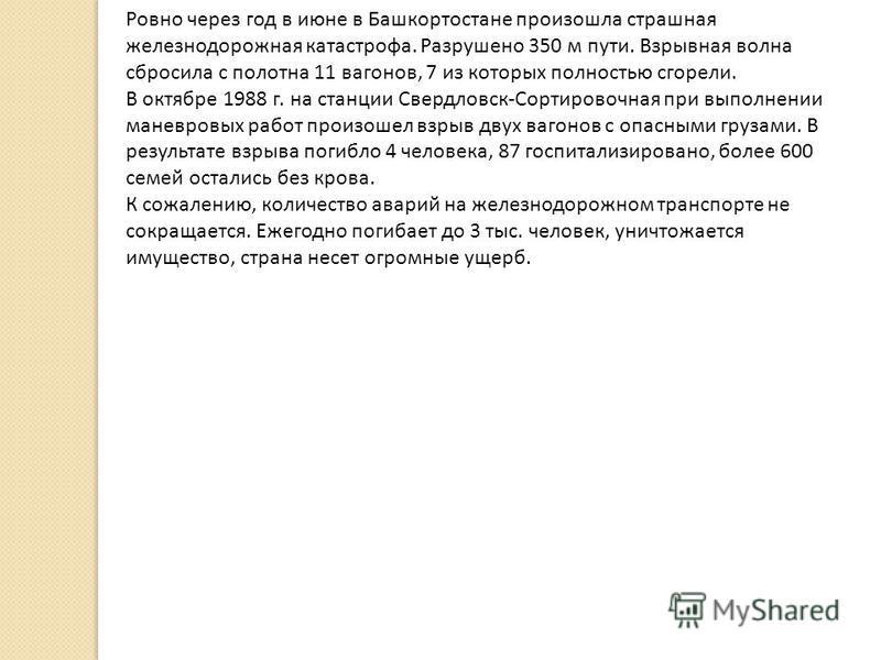 Ровно через год в июне в Башкортостане произошла страшная железнодорожная катастрофа. Разрушено 350 м пути. Взрывная волна сбросила с полотна 11 вагонов, 7 из которых полностью сгорели. В октябре 1988 г. на станции Свердловск-Сортировочная при выполн