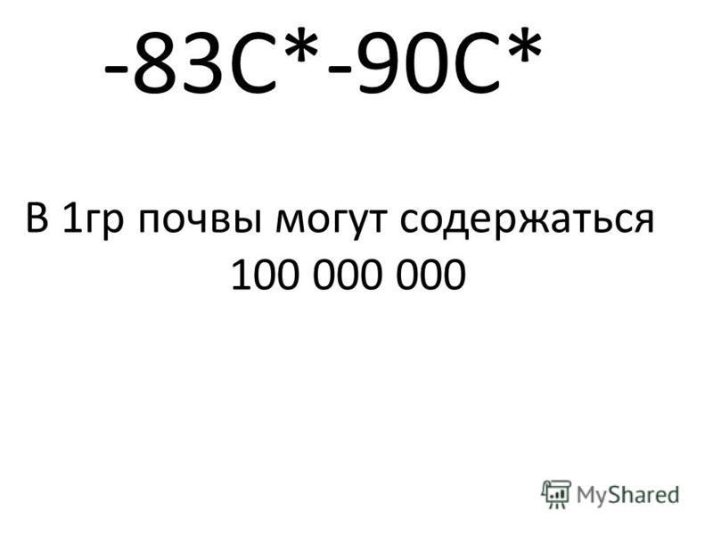 -83С*-90С* В 1 гр почвы могут содержаться 100 000 000