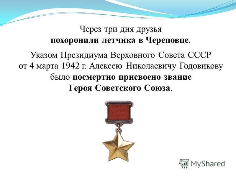 Через три дня друзья похоронили летчика в Череповце. Указом Президиума Верховного Совета СССР от 4 марта 1942 г. Алексею Николаевичу Годовикову было посмертно присвоено звание Героя Советского Союза.