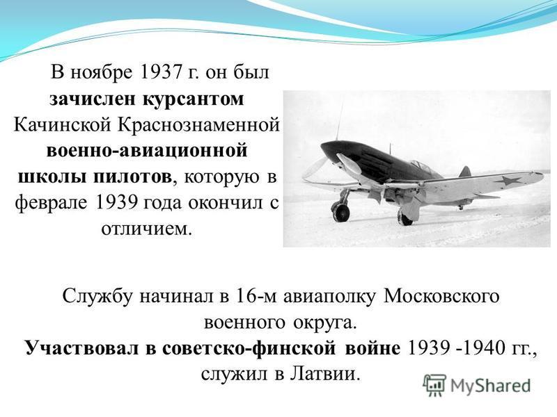 Службу начинал в 16-м авиаполку Московского военного округа. Участвовал в советско-финской войне 1939 -1940 гг., служил в Латвии. В ноябре 1937 г. он был зачислен курсантом Качинской Краснознаменной военно-авиационной школы пилотов, которую в феврале