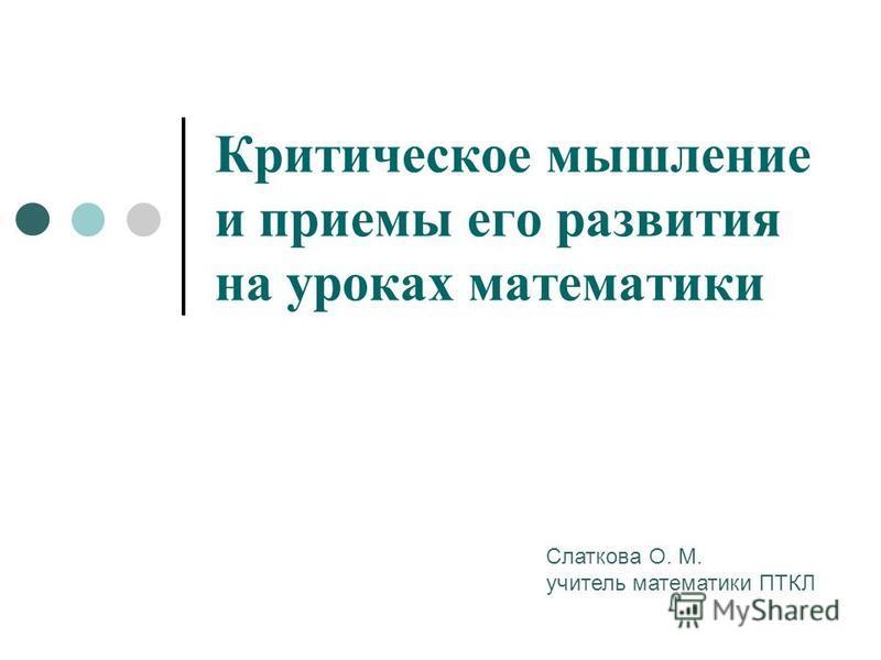 Критическое мышление и приемы его развития на уроках математики Слаткова О. М. учитель математики ПТКЛ
