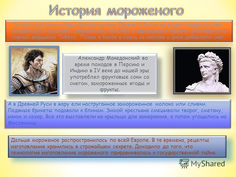 Александр Македонский во время походов в Персию и Индию в IV веке до нашей эры употреблял фруктовые соки со снегом, замороженные ягоды и фрукты. Дальше мороженое распространилось по всей Европе. В те времена, рецепты изготовления хранились в строжайш