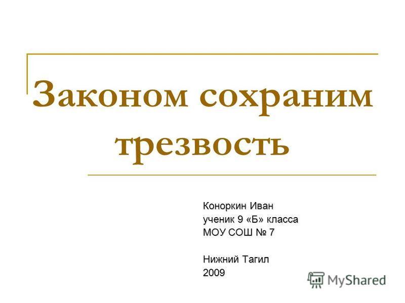 Законом сохраним трезвость Коноркин Иван ученик 9 «Б» класса МОУ СОШ 7 Нижний Тагил 2009