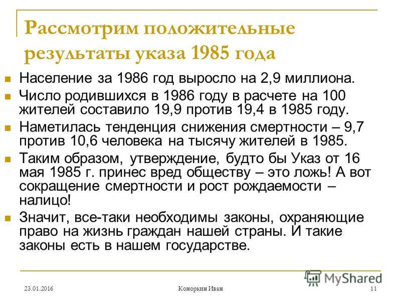23.01.2016 Коноркин Иван 11 Рассмотрим положительные результаты указа 1985 года Население за 1986 год выросло на 2,9 миллиона. Число родившихся в 1986 году в расчете на 100 жителей составило 19,9 против 19,4 в 1985 году. Наметилась тенденция снижения