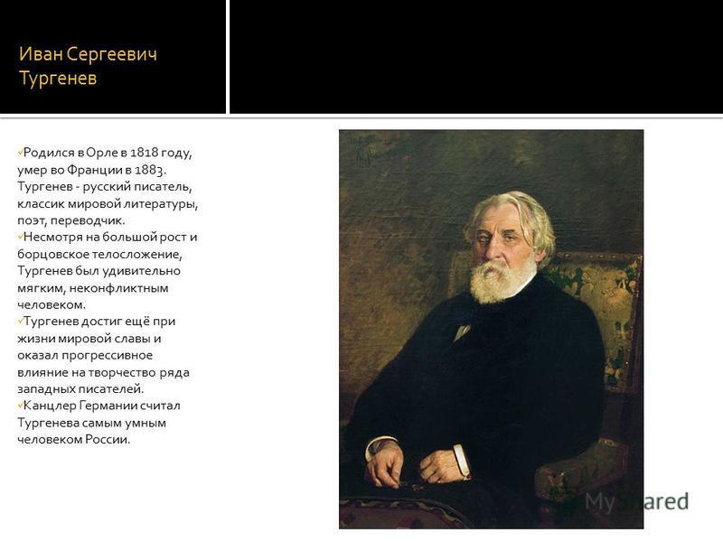 Иван Сергеевич Тургенев Родился в Орле в 1818 году, умер во Франции в 1883. Тургенев - русский писатель, классик мировой литературы, поэт, переводчик. Несмотря на большой рост и борцовское телосложение, Тургенев был удивительно мягким, неконфликтным