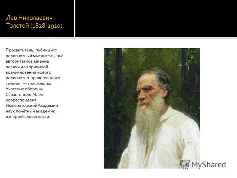 Лев Николаевич Толстой (1828-1910) Просветитель, публицист, религиозный мыслитель, чьё авторитетное мнение послужило причиной возникновения нового религиозно-нравственного течения толстовства. Участник обороны Севастополя. Член- корреспондент Императ