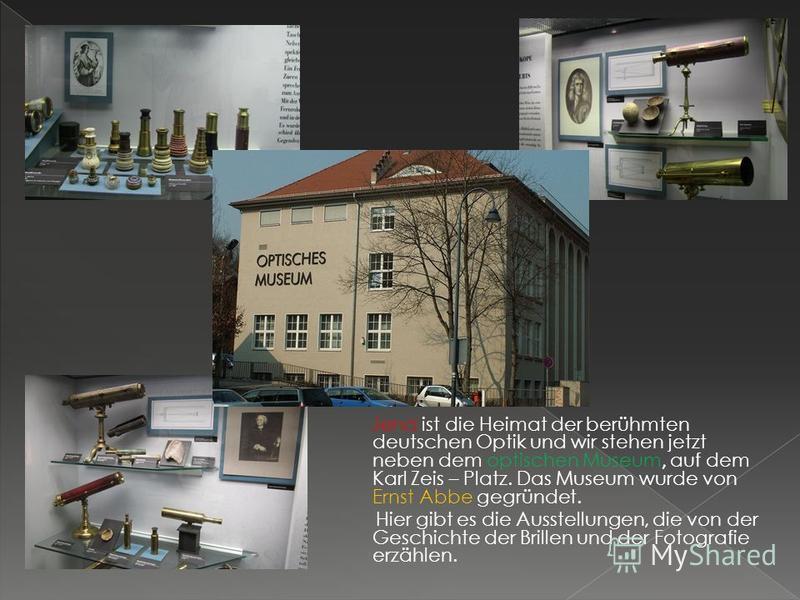 Jena ist die Heimat der berühmten deutschen Optik und wir stehen jetzt neben dem optischen Museum, auf dem Karl Zeis – Platz. Das Museum wurde von Ernst Abbe gegründet. Hier gibt es die Ausstellungen, die von der Geschichte der Brillen und der Fotogr