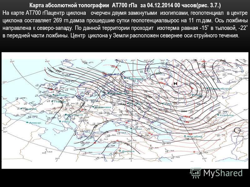 Карта абсолютной топографии АТ700 г Па за 04.12.2014 00 часов(рис. 3.7.) На карте АТ700 гПа центр циклона очерчен двумя замкнутыми изогипсами, геопотенциал в центре циклона составляет 269 кп.дам за прошедшие сутки геопотенциалвырос на 11 кп.дам. Ось