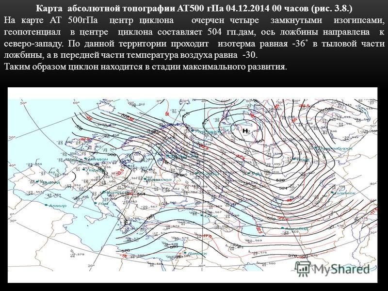 Карта абсолютной топографии АТ500 г Па 04.12.2014 00 часов (рис. 3.8.) На карте АТ 500 г Па центр циклона очерчен четыре замкнутыми изогипсами, геопотенциал в центре циклона составляет 504 кп.дам, ось ложбины направлена к северо-западу. По данной тер
