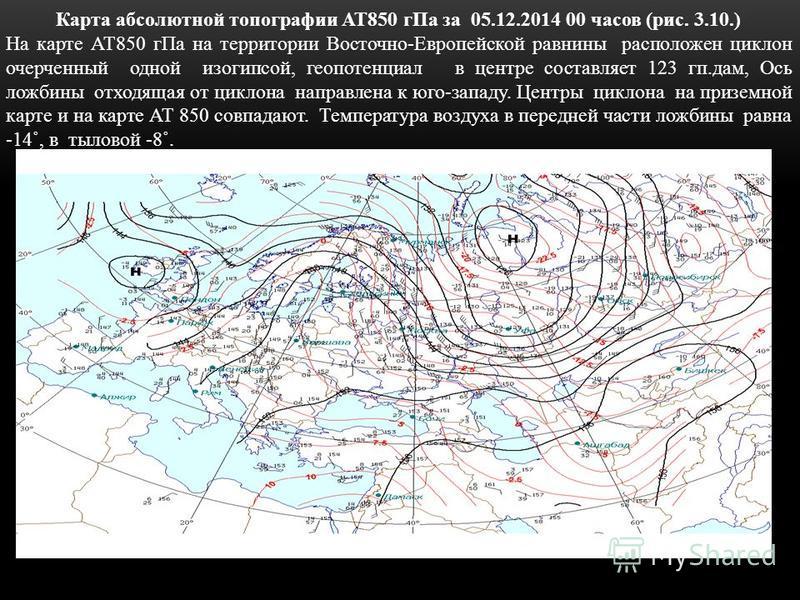 Карта абсолютной топографии АТ850 г Па за 05.12.2014 00 часов (рис. 3.10.) На карте АТ850 г Па на территории Восточно-Европейской равнины расположен циклон очерченный одной изогипсой, геопотенциал в центре составляет 123 кп.дам, Ось ложбины отходящая