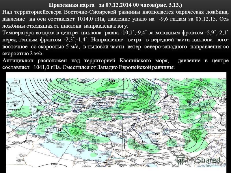 Приземная карта за 07.12.2014 00 часов(рис. 3.13.) Над территориейсевера Восточно-Сибирской равнины наблюдается барическая ложбина, давление на оси составляет 1014,0 г Па, давление упало на -9,6 кп.дам за 05.12.15. Ось ложбины отходящая от циклона на