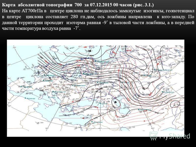Карта абсолютной топографии 700 за 07.12.2015 00 часов (рис. 3.1.) На карте АТ700 г Па в центре циклона не наблюдалось замкнутые изогипсы, геопотенциал в центре циклона составляет 280 кп.дам, ось ложбины направлена к юго-западу. По данной территории