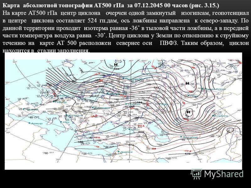 Карта абсолютной топографии АТ500 г Па за 07.12.2045 00 часов (рис. 3.15.) На карте АТ500 г Па центр циклона очерчен одной замкнутый изогипсам, геопотенциал в центре циклона составляет 524 кп.дам, ось ложбины направлена к северо-западу. По данной тер