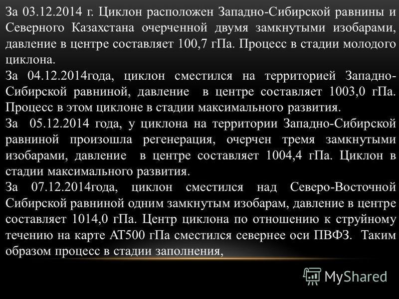 За 03.12.2014 г. Циклон расположен Западно-Сибирской равнины и Северного Казахстана очерченной двумя замкнутыми изобарами, давление в центре составляет 100,7 г Па. Процесс в стадии молодого циклона. За 04.12.2014 года, циклон сместился на территорией