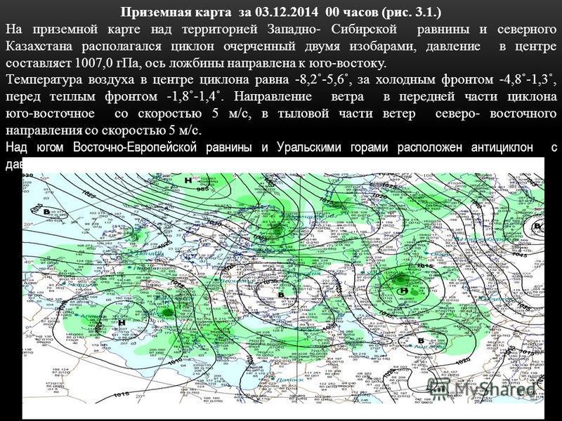 Приземная карта за 03.12.2014 00 часов (рис. 3.1.) На приземной карте над территорией Западно- Сибирской равнины и северного Казахстана располагался циклон очерченный двумя изобарами, давление в центре составляет 1007,0 г Па, ось ложбины направлена к
