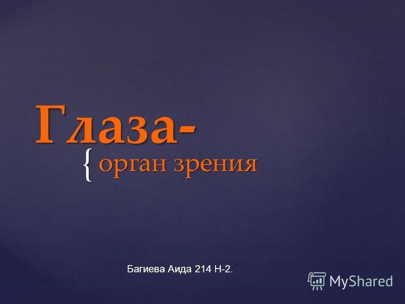 { Глаза- орган зрения Багиева Аида 214 Н-2.