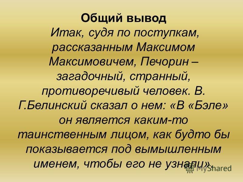 Общий вывод Итак, судя по поступкам, рассказанным Максимом Максимовичем, Печорин – загадочный, странный, противоречивый человек. В. Г.Белинский сказал о нем: «В «Бэле» он является каким-то таинственным лицом, как будто бы показывается под вымышленным