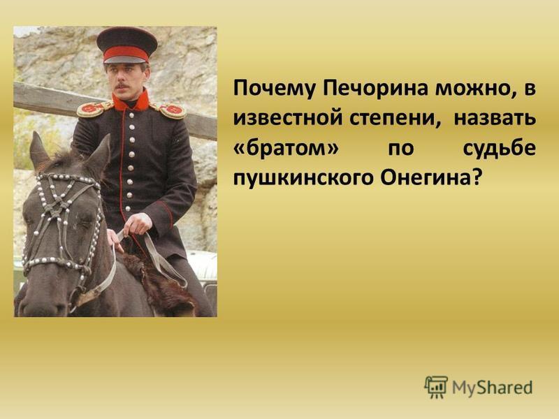 Почему Печорина можно, в известной степени, назвать «братом» по судьбе пушкинского Онегина?