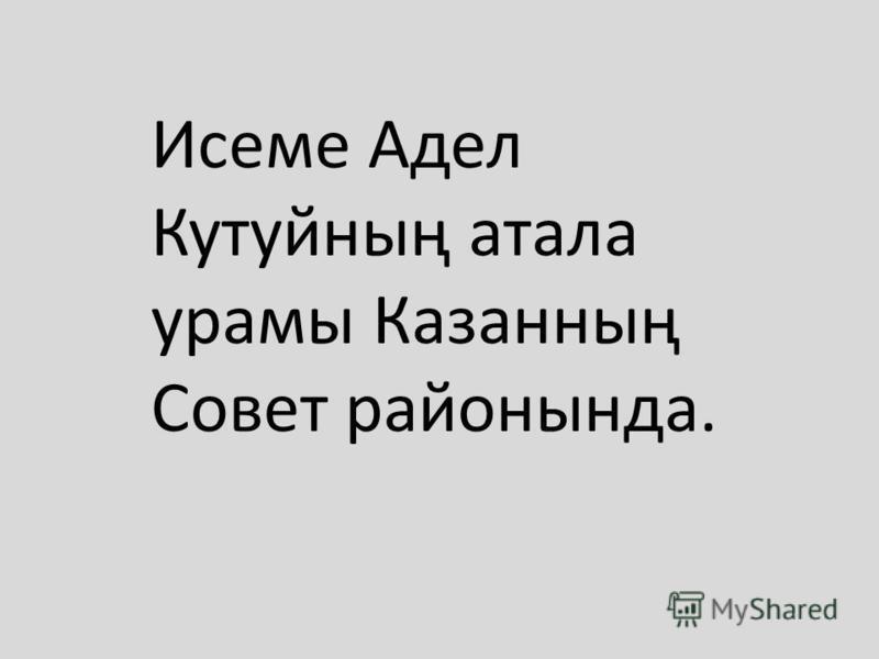 Исеме Адел Кутуйның атала урамы Казанның Совет районында.