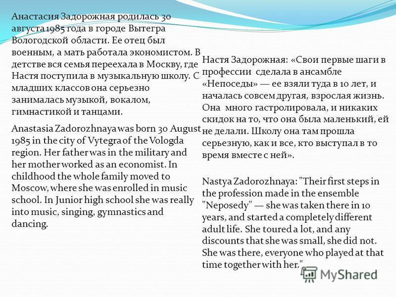 Анастасия Задорожная родилась 30 августа 1985 года в городе Вытегра Вологодской области. Ее отец был военным, а мать работала экономистом. В детстве вся семья переехала в Москву, где Настя поступила в музыкальную школу. С младших классов она серьезно