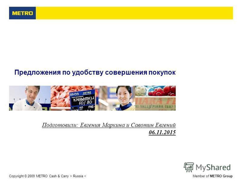 Copyright © 2009 METRO Cash & Carry > Russia <Member of METRO Group Предложения по удобству совершения покупок Подготовили: Евгения Маркина и Савотин Евгений 06.11.2015