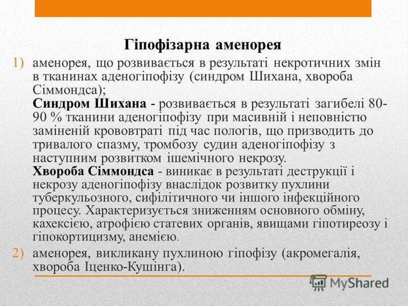 Гіпофізарна аменорея 1)аменорея, що розвивається в результаті некротичних змін в тканинах аденогіпофізу (синдром Шихана, хвороба Сіммондса); Синдром Шихана - розвивається в результаті загибелі 80- 90 % тканини аденогіпофізу при масивній і неповністю