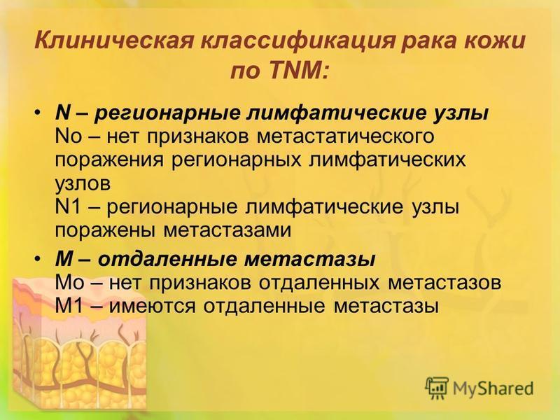Клиническая классификация рака кожи по TNM: N – регионарные лимфатические узлы Nо – нет признаков метастатического поражения регионарных лимфатических узлов N1 – регионарные лимфатические узлы поражены метастазами М – отдаленные метастазы Мо – нет пр