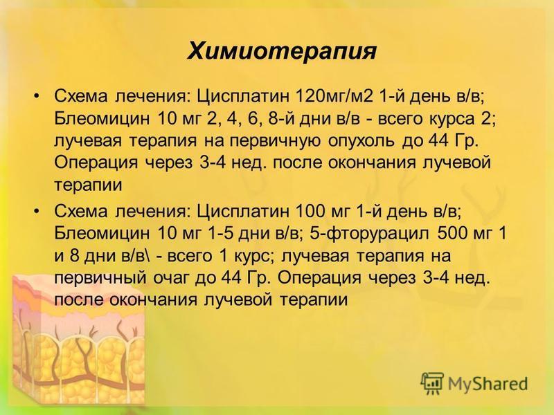 Химиотерапия Схема лечения: Цисплатин 120 мг/м 2 1-й день в/в; Блеомицин 10 мг 2, 4, 6, 8-й дни в/в - всего курса 2; лучевая терапия на первичную опухоль до 44 Гр. Операция через 3-4 нед. после окончания лучевой терапии Схема лечения: Цисплатин 100 м