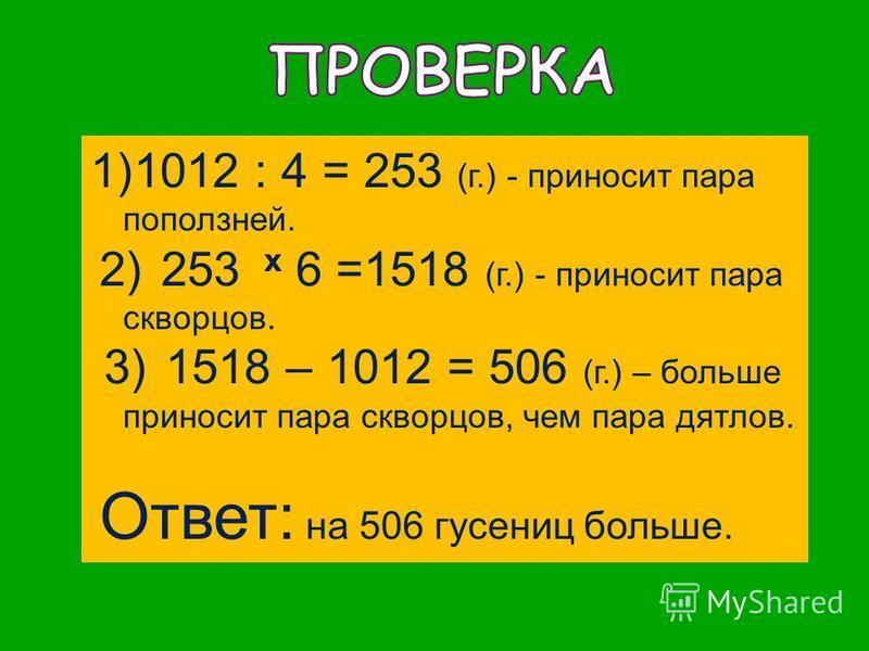 1)1012 : 4 = 253 (г.) - приносит пара поползней. 2) 253 x 6 =1518 (г.) - приносит пара скворцов. 3) 1518 – 1012 = 506 (г.) – больше приносит пара скворцов, чем пара дятлов. Ответ: на 506 гусениц больше.
