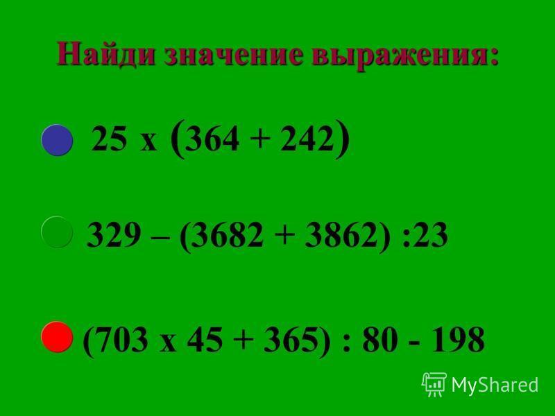Найди значение выражения: 25 х ( 364 + 242 ) 329 – (3682 + 3862) :23 (703 х 45 + 365) : 80 - 198