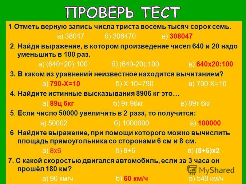 1. Отметь верную запись числа триста восемь тысяч сорок семь. а) 38047 б) 308470 в) 308047 2. Найди выражение, в котором произведение чисел 640 и 20 надо уменьшить в 100 раз. а) (640+20):100 б) (640-20):100 в) 640 х 20:100 3. В каком из уравнений неи