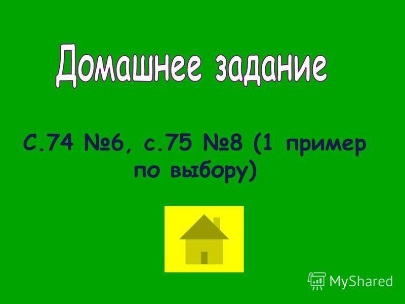 С.74 6, с.75 8 (1 пример по выбору)
