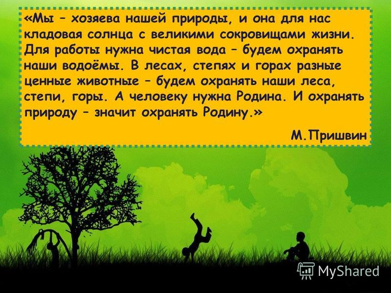 «Мы – хозяева нашей природы, и она для нас кладовая солнца с великими сокровищами жизни. Для работы нужна чистая вода – будем охранять наши водоёмы. В лесах, степях и горах разные ценные животные – будем охранять наши леса, степи, горы. А человеку ну